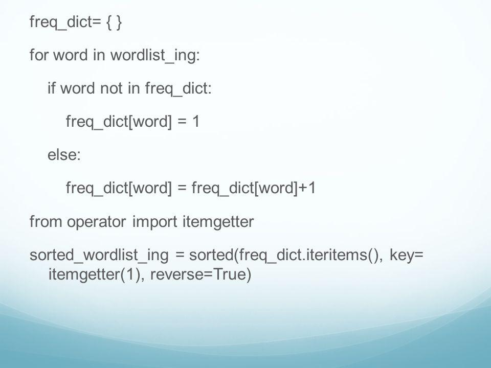 freq_dict= { } for word in wordlist_ing: if word not in freq_dict: freq_dict[word] = 1. else: freq_dict[word] = freq_dict[word]+1.